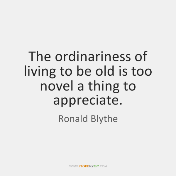 The ordinariness of living to be old is too novel a thing ...