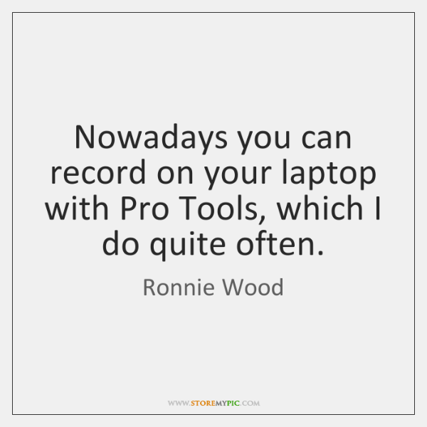 Nowadays you can record on your laptop with Pro Tools, which I ...