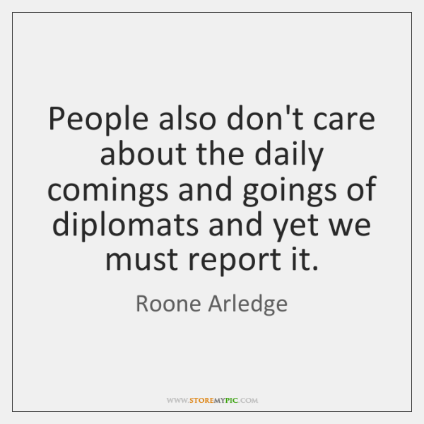 People also don't care about the daily comings and goings of diplomats ...