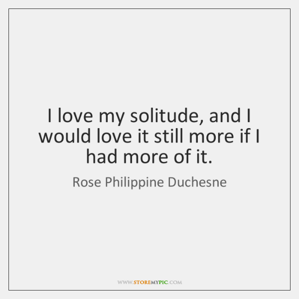 I love my solitude, and I would love it still more if ...