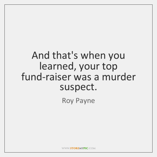 And that's when you learned, your top fund-raiser was a murder suspect.