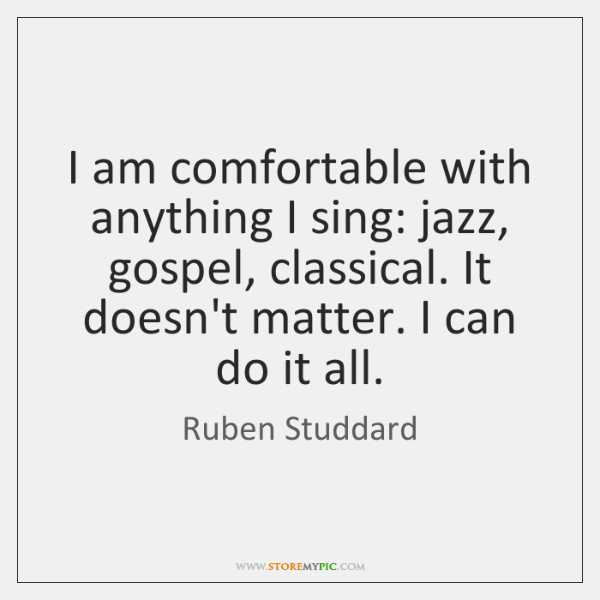 I am comfortable with anything I sing: jazz, gospel, classical. It doesn't ...