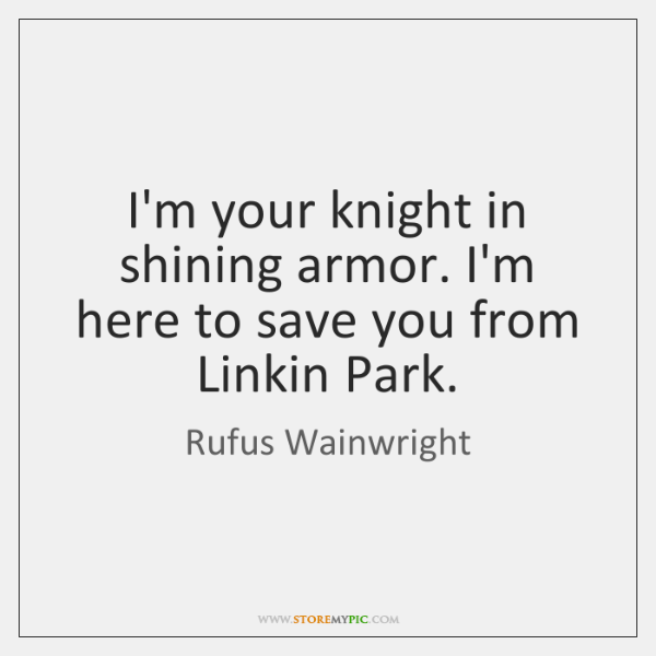 I'm your knight in shining armor. I'm here to save you from ...