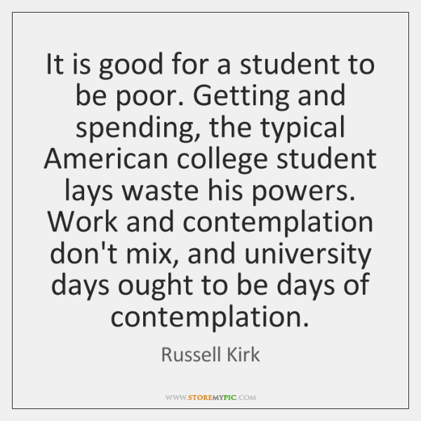 It is good for a student to be poor. Getting and spending, ...