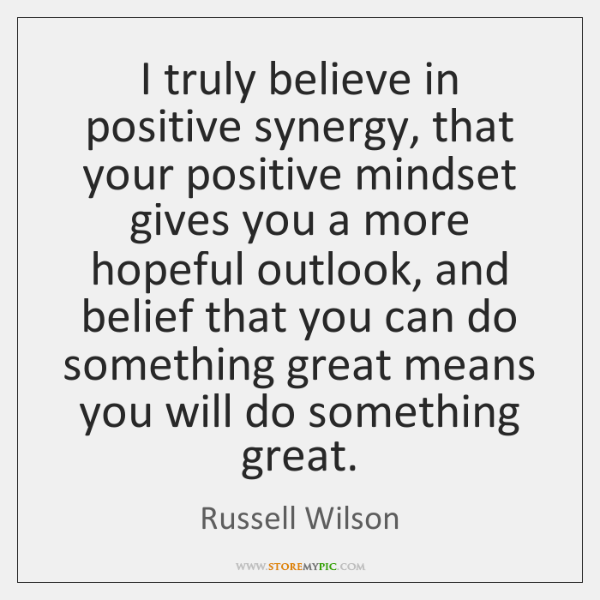 I truly believe in positive synergy, that your positive mindset gives you ...