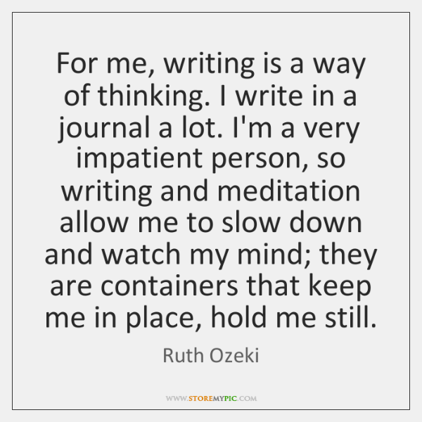For me, writing is a way of thinking. I write in a ...