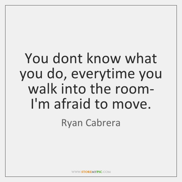 You dont know what you do, everytime you walk into the room- ...
