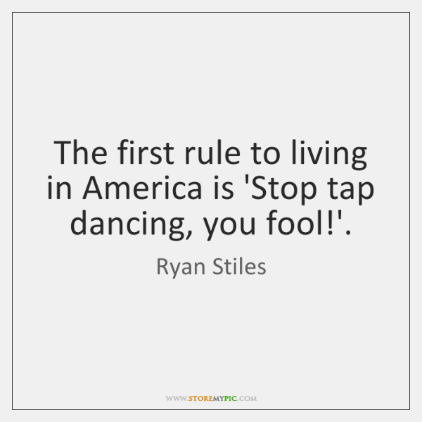 The first rule to living in America is 'Stop tap dancing, you ...