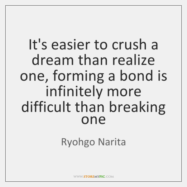 It's easier to crush a dream than realize one, forming a bond ...
