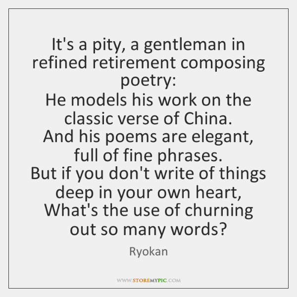 It's a pity, a gentleman in refined retirement composing poetry:   He models ...