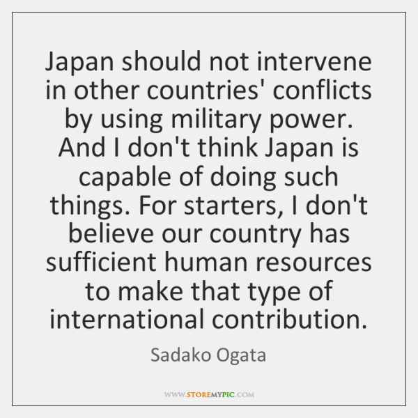 Japan should not intervene in other countries' conflicts by using military power. ...
