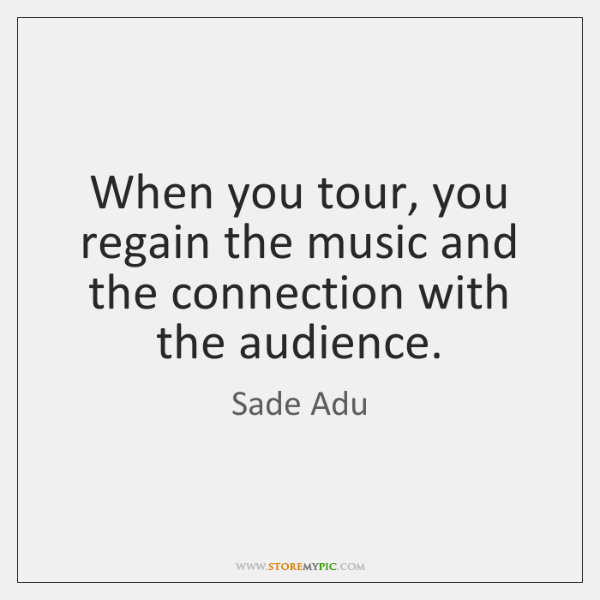 When you tour, you regain the music and the connection with the ...