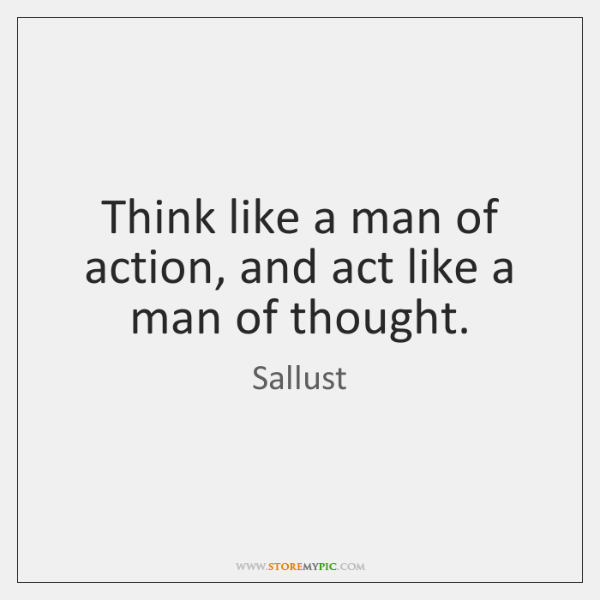 Think like a man of action, and act like a man of ...