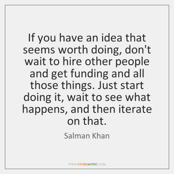 If you have an idea that seems worth doing, don't wait to ...