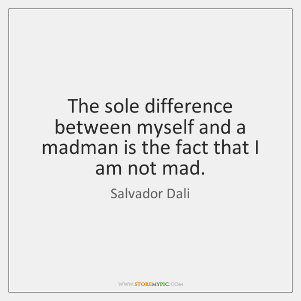 The sole difference between myself and a madman is the fact that ...