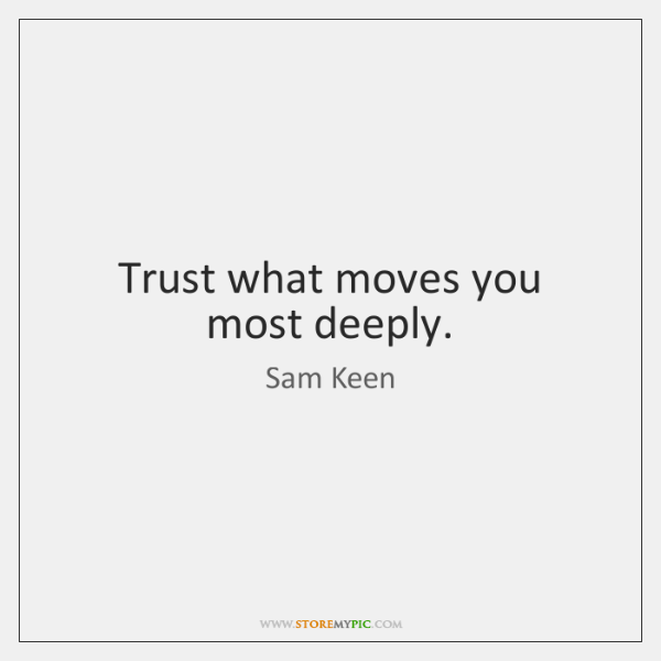 Trust what moves you most deeply.