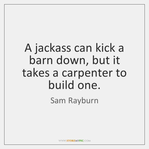 A jackass can kick a barn down, but it takes a carpenter ...