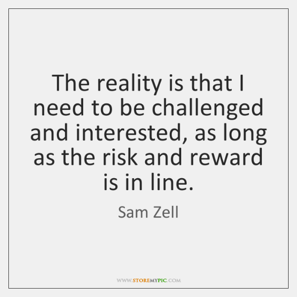 The reality is that I need to be challenged and interested, as ...