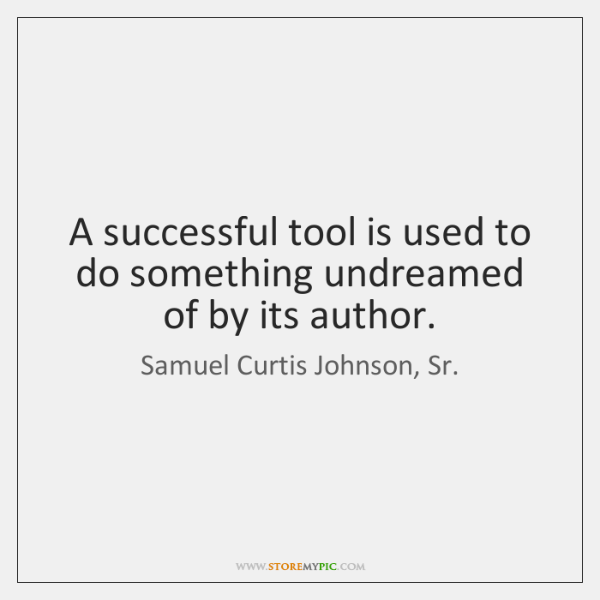 A successful tool is used to do something undreamed of by its ...
