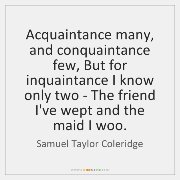 Acquaintance many, and conquaintance few, But for inquaintance I know only two ...