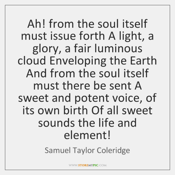 Ah! from the soul itself must issue forth A light, a glory, ...