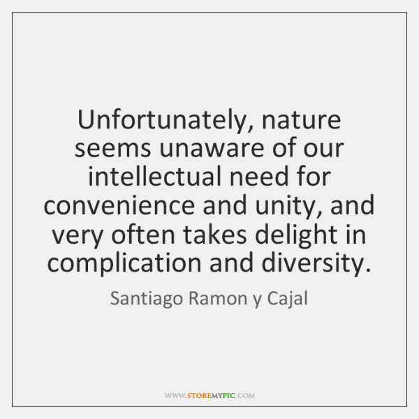 Unfortunately, nature seems unaware of our intellectual need for convenience and unity, ...
