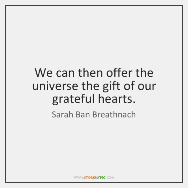 We can then offer the universe the gift of our grateful hearts.