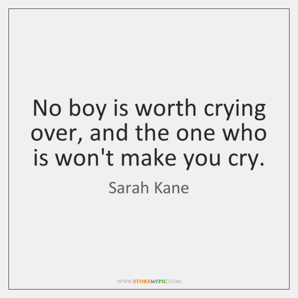 No boy is worth crying over, and the one who is won't ...
