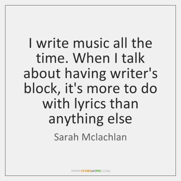 I write music all the time. When I talk about having writer's ...