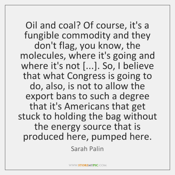 Oil and coal? Of course, it's a fungible commodity and they don't ...