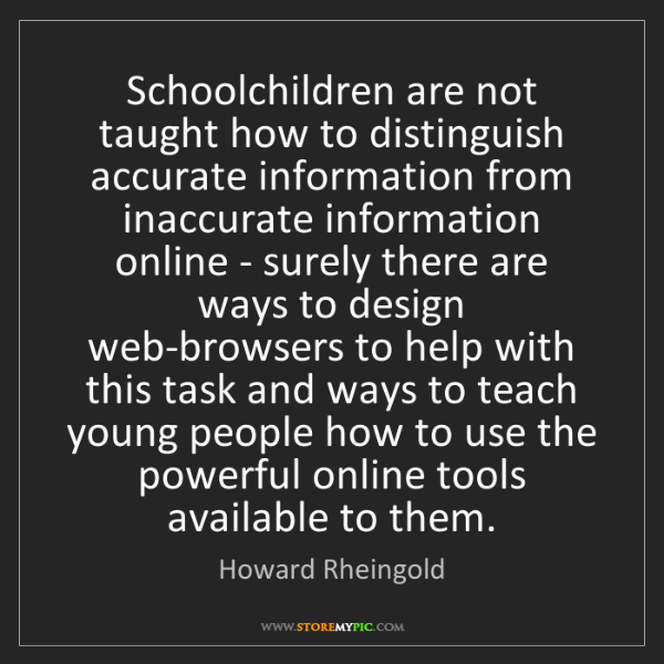 Howard Rheingold: Schoolchildren are not taught how to distinguish accurate...