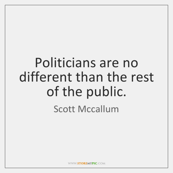Politicians are no different than the rest of the public.