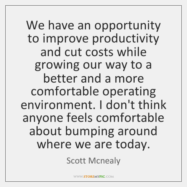 We have an opportunity to improve productivity and cut costs while growing ...
