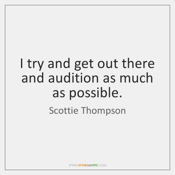I try and get out there and audition as much as possible.