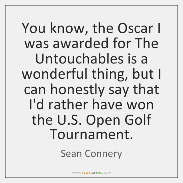 You know, the Oscar I was awarded for The Untouchables is a ...