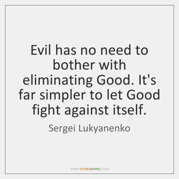 Evil has no need to bother with eliminating Good. It's far simpler ...