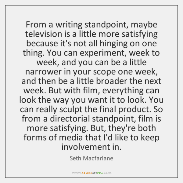 From a writing standpoint, maybe television is a little more satisfying because ...