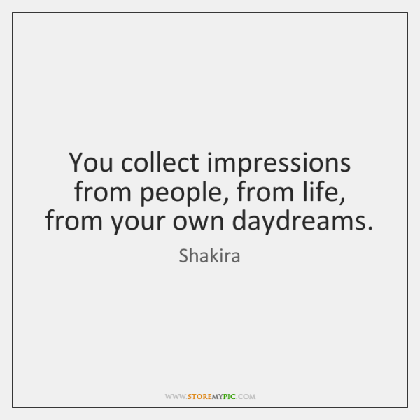 You collect impressions from people, from life, from your own daydreams.