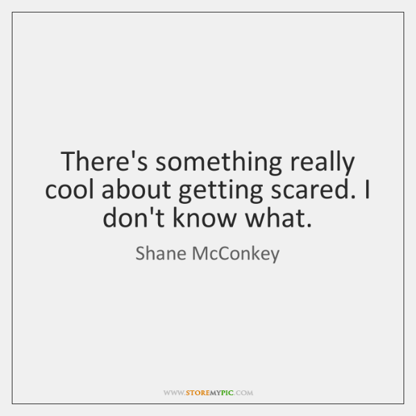 There's something really cool about getting scared. I don't know what.