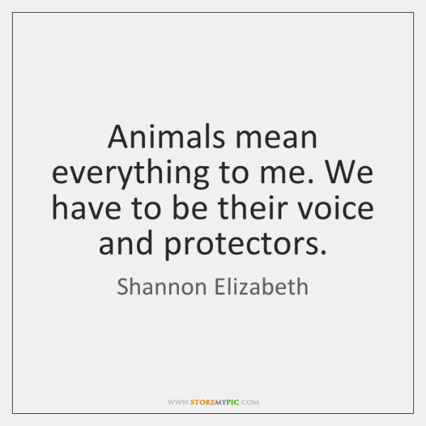 Animals mean everything to me. We have to be their voice and ...