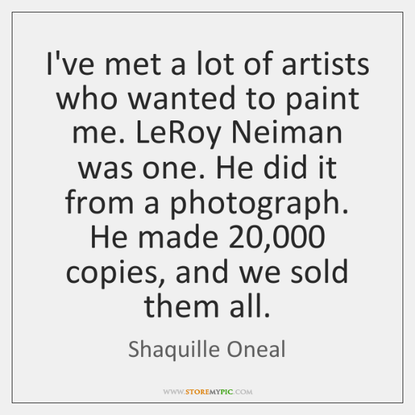 I've met a lot of artists who wanted to paint me. LeRoy ...