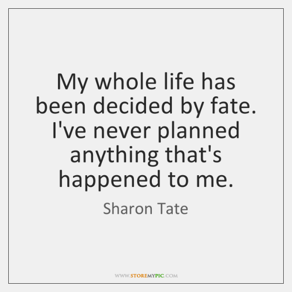 My whole life has been decided by fate. I've never planned anything ...