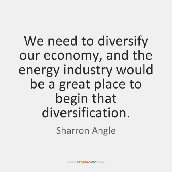 We need to diversify our economy, and the energy industry would be ...