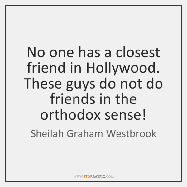 No one has a closest friend in Hollywood. These guys do not ...