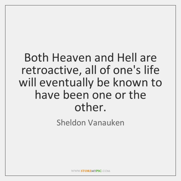 Both Heaven and Hell are retroactive, all of one's life will eventually ...
