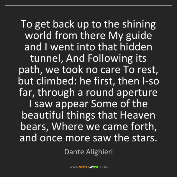 Dante Alighieri: To get back up to the shining world from there My guide...