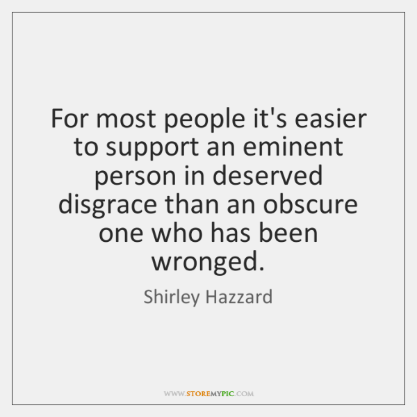 For most people it's easier to support an eminent person in deserved ...