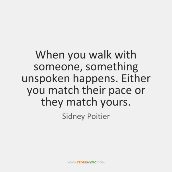 When you walk with someone, something unspoken happens. Either you match their ...