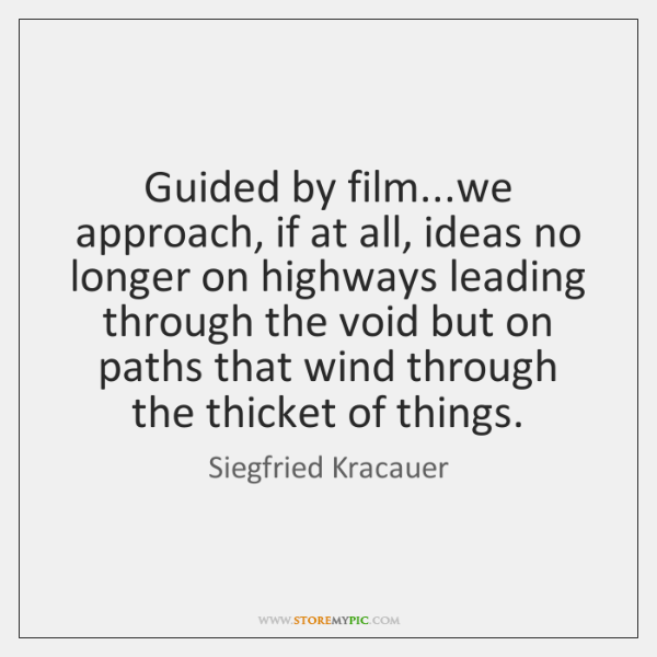 Guided by film...we approach, if at all, ideas no longer on ...