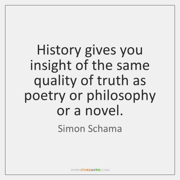 History gives you insight of the same quality of truth as poetry ...